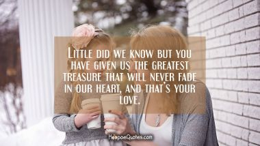 Little did we know but you have given us the greatest treasure that will never fade in our heart and that's your love.
