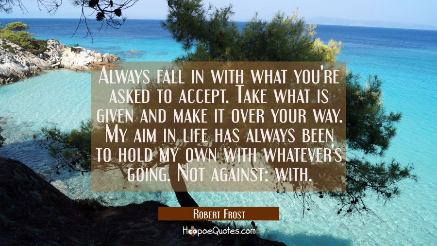 Always fall in with what you're asked to accept. Take what is given and make it over your way. My a Robert Frost Quotes