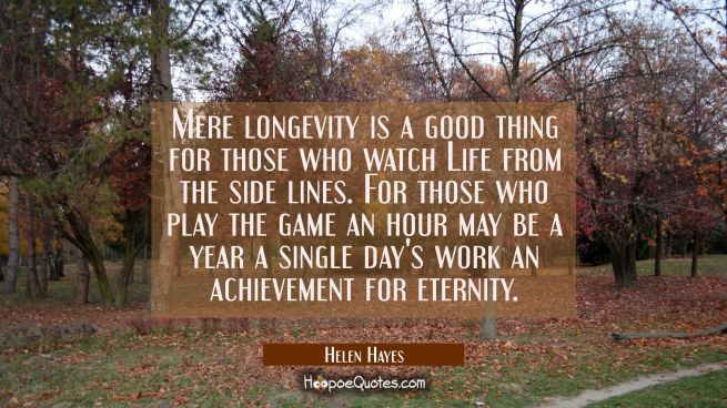 Mere longevity is a good thing for those who watch Life from the side lines. For those who play the