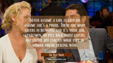 Never assume a girl is easy or assume she's a prude. There are many layers in between, and it's your job, gentlemen, to peel back those layers and figure out exactly what type of woman you're dealing with. Quotes