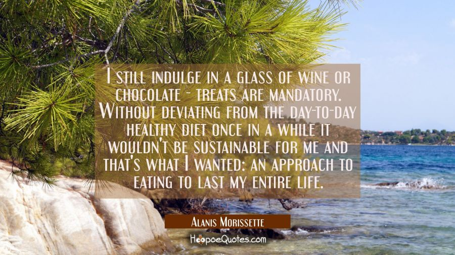 I still indulge in a glass of wine or chocolate - treats are mandatory. Without deviating from the Alanis Morissette Quotes