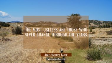 The most useless are those who never change through the years.