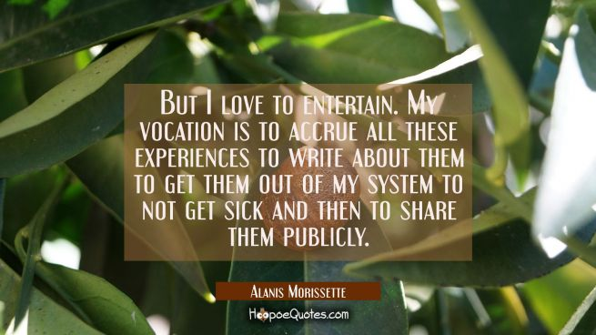 But I love to entertain. My vocation is to accrue all these experiences to write about them to get