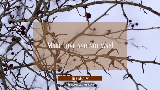 Make love and not war!