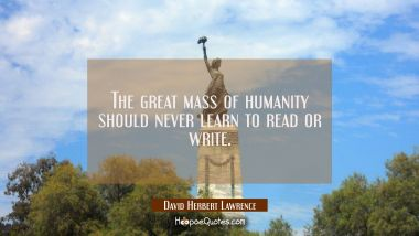 The great mass of humanity should never learn to read or write. David Herbert Lawrence Quotes