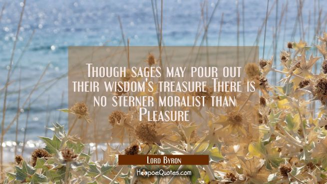 Though sages may pour out their wisdom's treasure There is no sterner moralist than Pleasure