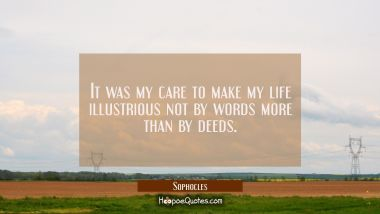 It was my care to make my life illustrious not by words more than by deeds.