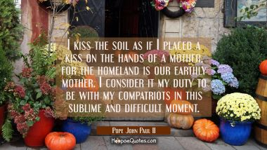 I kiss the soil as if I placed a kiss on the hands of a mother for the homeland is our earthly moth Pope John Paul II Quotes