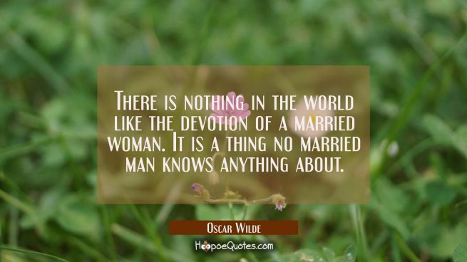 There is nothing in the world like the devotion of a married woman. It is a thing no married man kn
