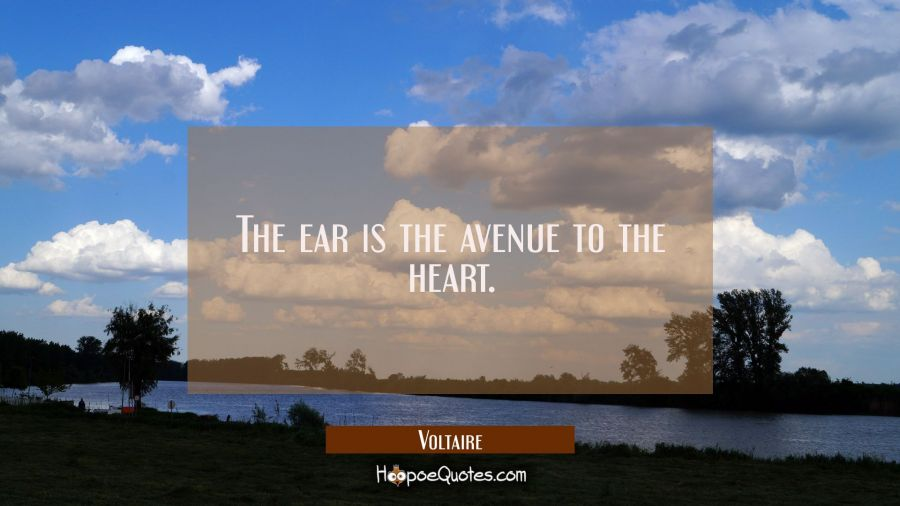 The ear is the avenue to the heart. Voltaire Quotes