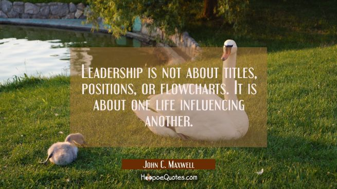 Leadership is not about titles, positions, or flowcharts. It is about one life influencing another.