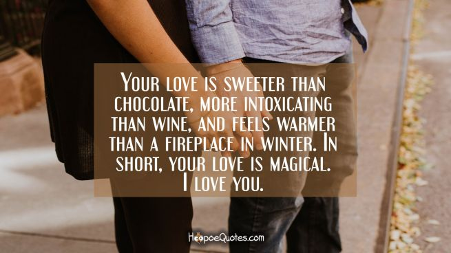 Your love is sweeter than chocolate, more intoxicating than wine, and feels warmer than a fireplace in winter. In short, your love is magical. I love you.