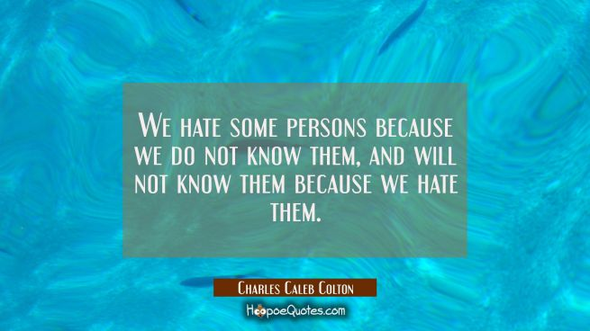 We hate some persons because we do not know them, and will not know them because we hate them.
