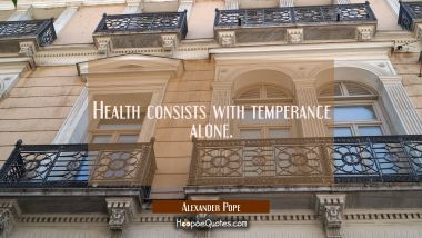 Health consists with temperance alone. Alexander Pope Quotes