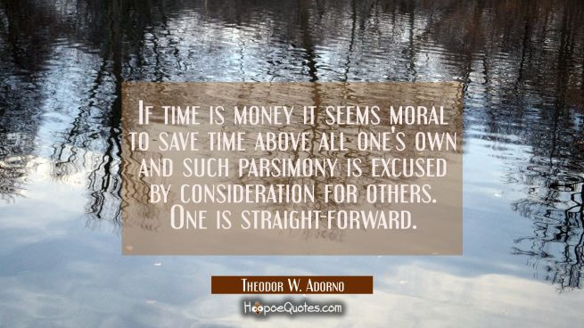 If time is money it seems moral to save time above all one's own and such parsimony is excused by c