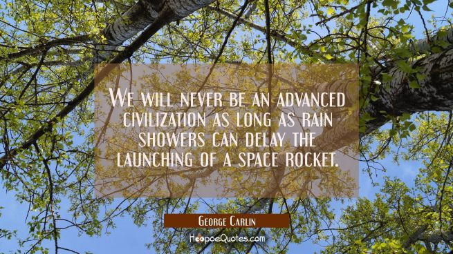 We will never be an advanced civilization as long as rain showers can delay the launching of a spac