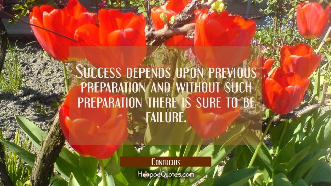 Success depends upon previous preparation and without such preparation there is sure to be failure.