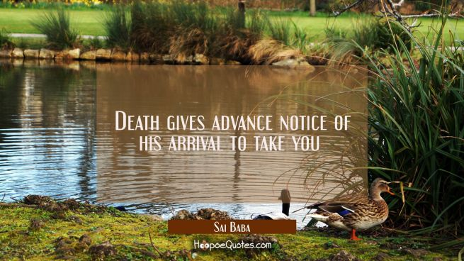 Death gives advance notice of his arrival to take you