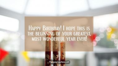 Happy Birthday! I hope this is the beginning of your greatest, most wonderful year ever! Quotes