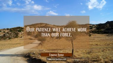 Our patience will achieve more than our force. Edmund Burke Quotes