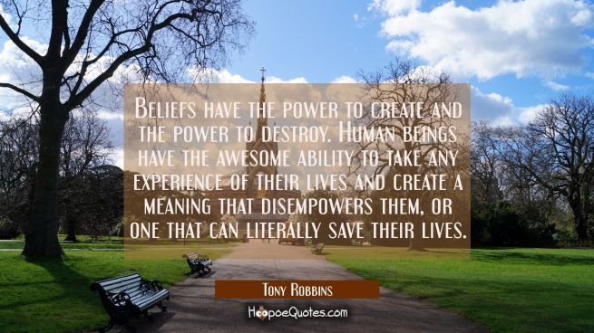 Beliefs have the power to create and the power to destroy. Human beings have the awesome ability to