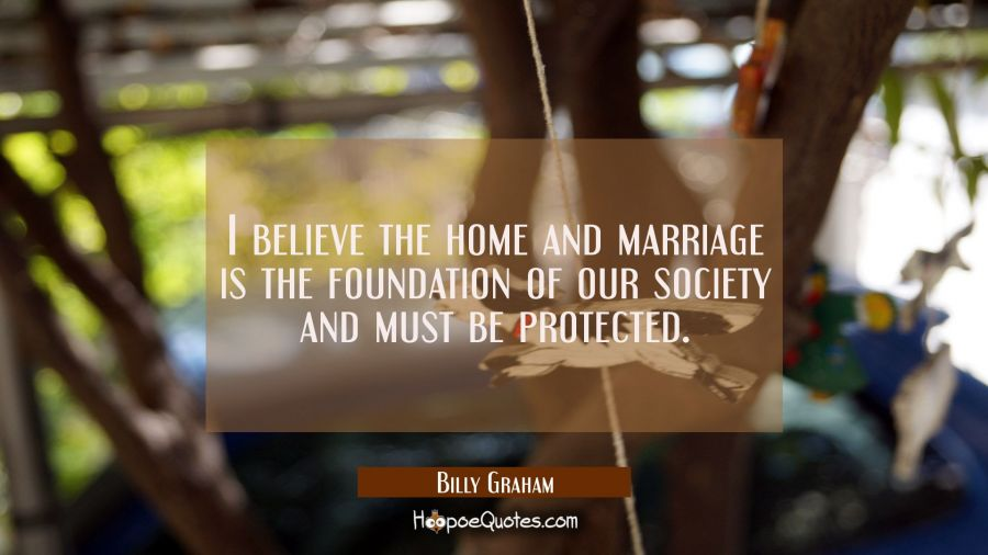 I believe the home and marriage is the foundation of our society and must be protected. Billy Graham Quotes