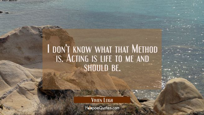 I don't know what that Method is. Acting is life to me and should be.
