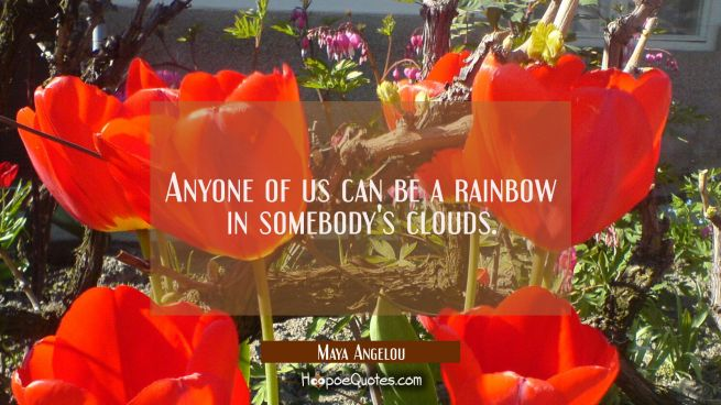 Anyone of us can be a rainbow in somebody's clouds.