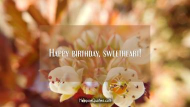 Happy birthday, sweetheart! Birthday Quotes