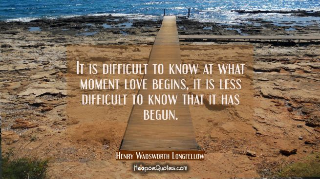 It is difficult to know at what moment love begins, it is less difficult to know that it has begun.