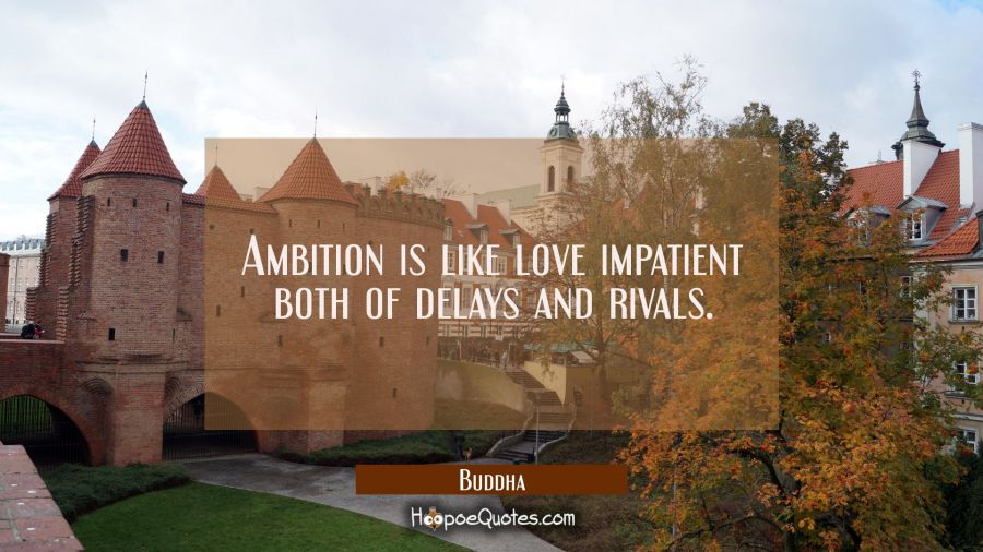 Ambition is like love impatient both of delays and rivals. Buddha Quotes