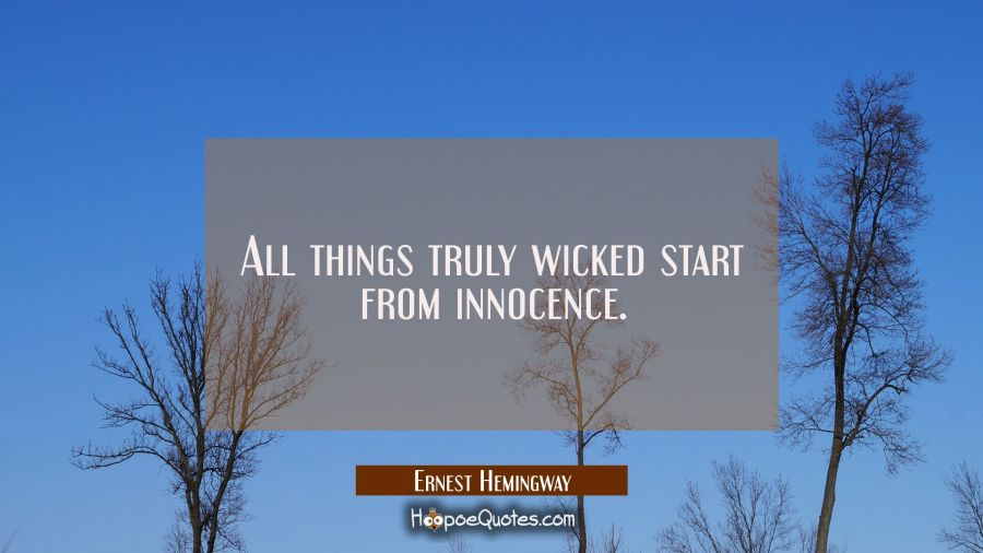 All things truly wicked start from innocence. Ernest Hemingway Quotes