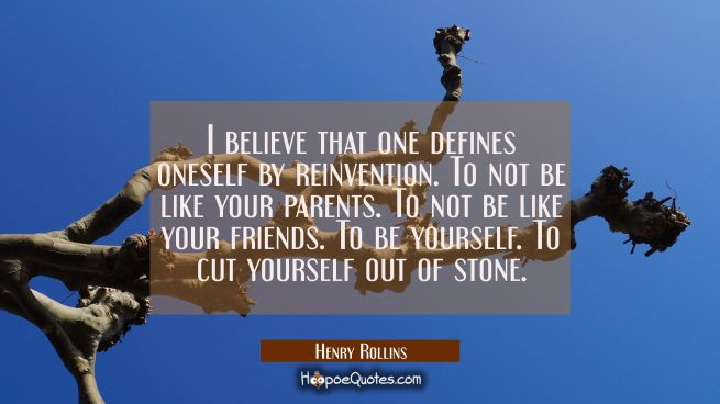 I believe that one defines oneself by reinvention. To not be like your parents. To not be like your