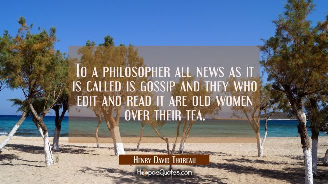 To a philosopher all news as it is called is gossip and they who edit and read it are old women ove