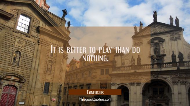 It is better to play than do nothing