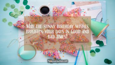 May the sunny birthday wishes brighten your days in good and bad times! Quotes