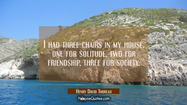 I had three chairs in my house, one for solitude two for friendship three for society.