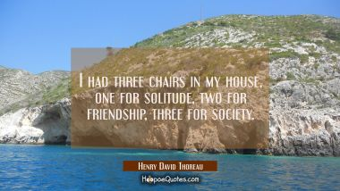I had three chairs in my house, one for solitude two for friendship three for society. Henry David Thoreau Quotes