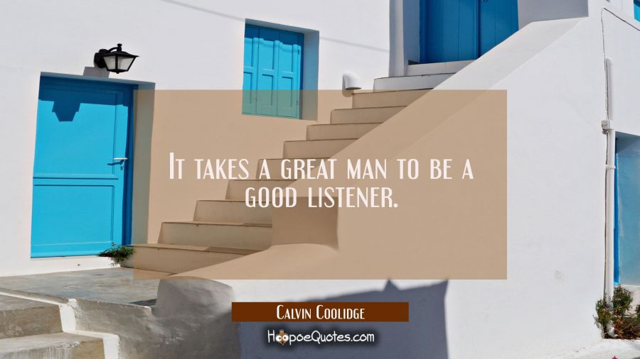 It takes a great man to be a good listener. Calvin Coolidge Quotes