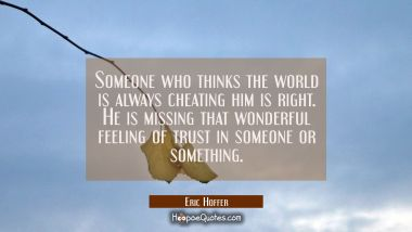Someone who thinks the world is always cheating him is right. He is missing that wonderful feeling Eric Hoffer Quotes