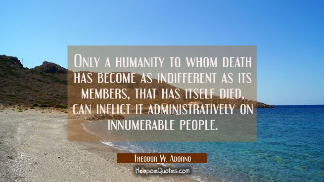 Only a humanity to whom death has become as indifferent as its members that has itself died can inf