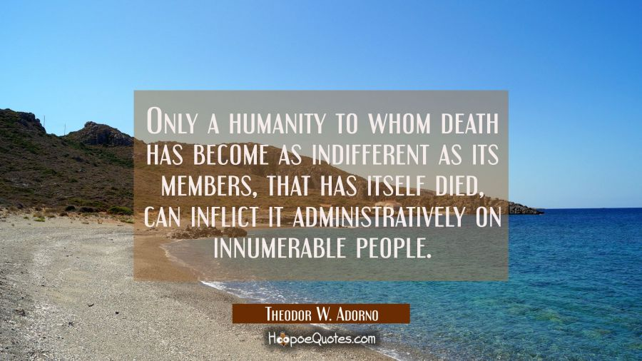 Only a humanity to whom death has become as indifferent as its members that has itself died can inf Theodor W. Adorno Quotes