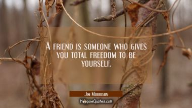 A friend is someone who gives you total freedom to be yourself. Jim Morrison Quotes
