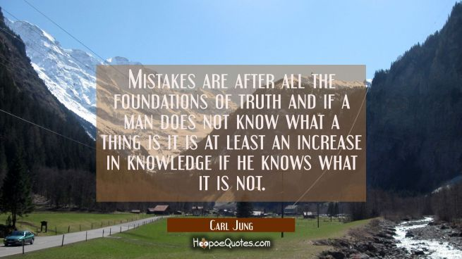 Mistakes are after all the foundations of truth and if a man does not know what a thing is it is at