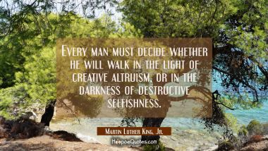 Every man must decide whether he will walk in the light of creative altruism or in the darkness of