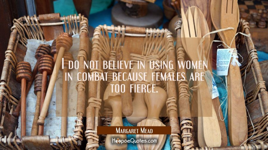 I do not believe in using women in combat because females are too fierce. Margaret Mead Quotes