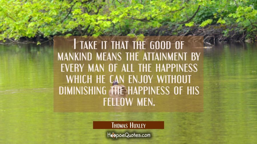 I take it that the good of mankind means the attainment by every man of all the happiness which he Thomas Huxley Quotes
