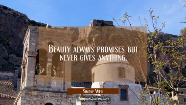 Beauty always promises but never gives anything. Simone Weil Quotes