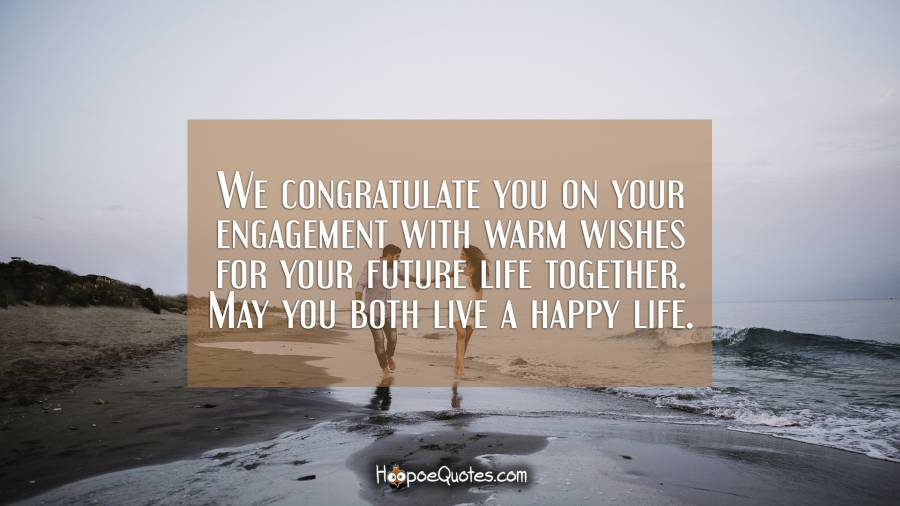 We congratulate you on your engagement with warm wishes for your future life together. May you both live a happy life. Engagement Quotes