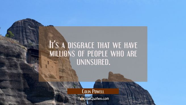 It's a disgrace that we have millions of people who are uninsured.